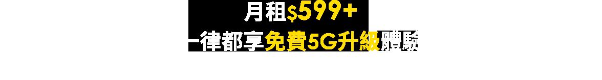 月租$599+ 一律都享免費5G升級體驗